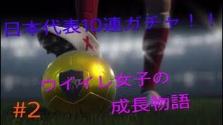 【ウイイレ女子の】成長物語!!日本代表10連ガチャ♪#2