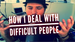 How I Deal With Difficult People