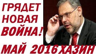 Михаил Хазин май 2016 Последнее. Хазин Скоро наступит НОВАЯ ВОЙНА !