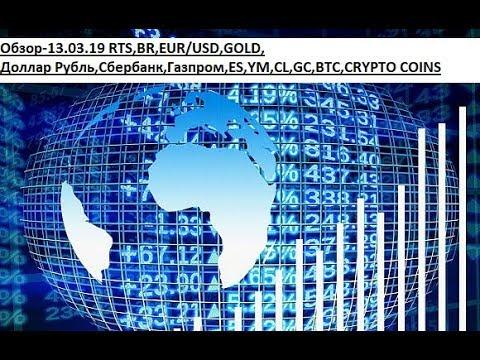 Обзор-13.03.19 RTS,BR,EUR/USD,GOLD, Доллар Рубль,Сбербанк,Газпром,ES,YM,CL,GC,BTC,CRYPTO COINS
