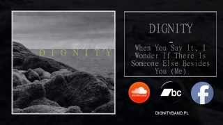 DIGNITY - When You Say It, I Wonder If There Is Someone Else Besides You (Me)
