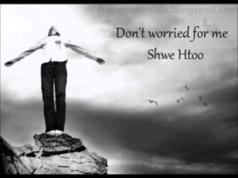 Myanmar New Don't Worried For Me - Shwe Htoo Song 2013