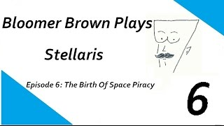 BLOOMER BROWN PLAYS: STELLARIS - E6 THE BIRTH OF SPACE PIRACY