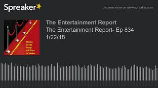 The Entertainment Report- Ep 834 1/22/18 (made with Spreaker)