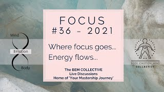 #36 Focus~ Where Focus Goes, Energy Flows ~ By The BEM Collective
