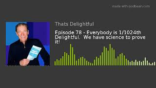 Episode 78 - Everybody is 1/1024th Delightful.  We have science to prove it!