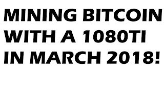 MINING BITCOIN WITH A 1080ti IN MARCH 2018! Nicehash and more...