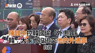 陳致中控韓國瑜「外患罪」 韓:大家也沒追究他的外遇罪