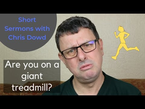 Short Sermons with Chris Dowd: Are you on a giant treadmill?
