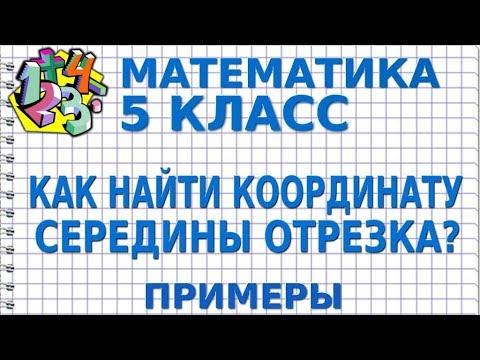 МАТЕМАТИКА 5 класс. КАК НАЙТИ КООРДИНАТУ СЕРЕДИНЫ ОТРЕЗКА? Примеры