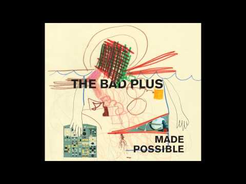 The Bad Plus - Made Possible (HQ)