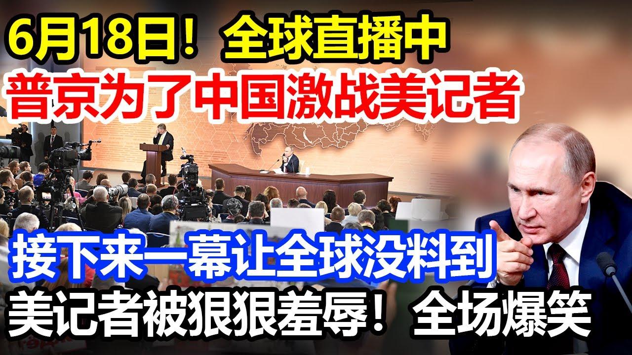 6月18日全球聚焦,普京为了中国与激战美记者,美记者被狠狠羞辱,全场爆笑,拜登气炸