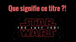 Star Wars 8 - Le Dernier Jedi - Que signifie le titre?