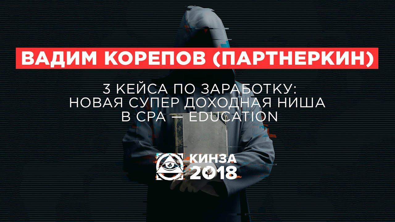 ВАДИМ КОРЕПОВ (ПАРТНЕРКИН) - «3 кейса по заработку: новая супер доходная ниша» - КИНЗА 2018