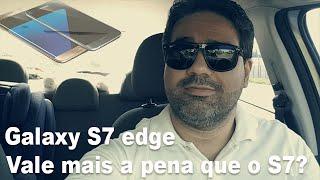 Galaxy S7 ou S7 edge - Qual vale mais a pena.