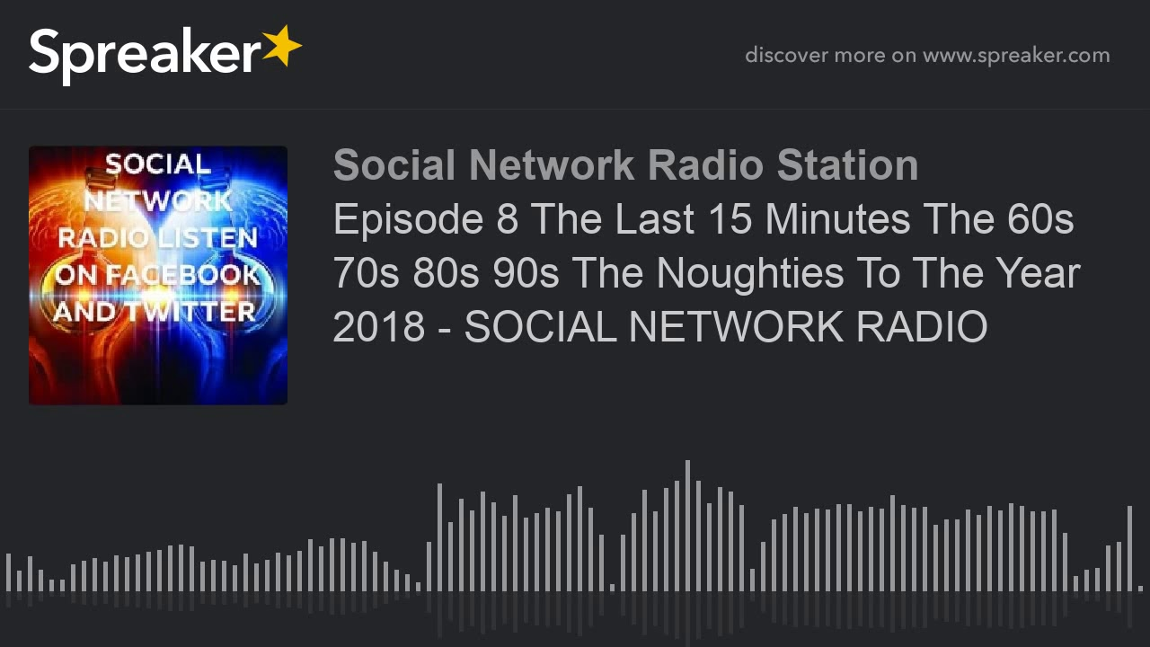 Episode 8 The Last 15 Minutes The 60s 70s 80s 90s The Noughties To The Year  2018 - SOCIAL NETWORK RA