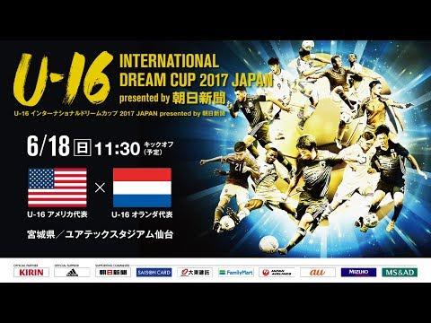 U-16アメリカ代表 vs U-16オランダ代表フルマッチ[U-16 INTERNATIONAL DREAM CUP 2017 JAPAN presented by 朝日新聞]
