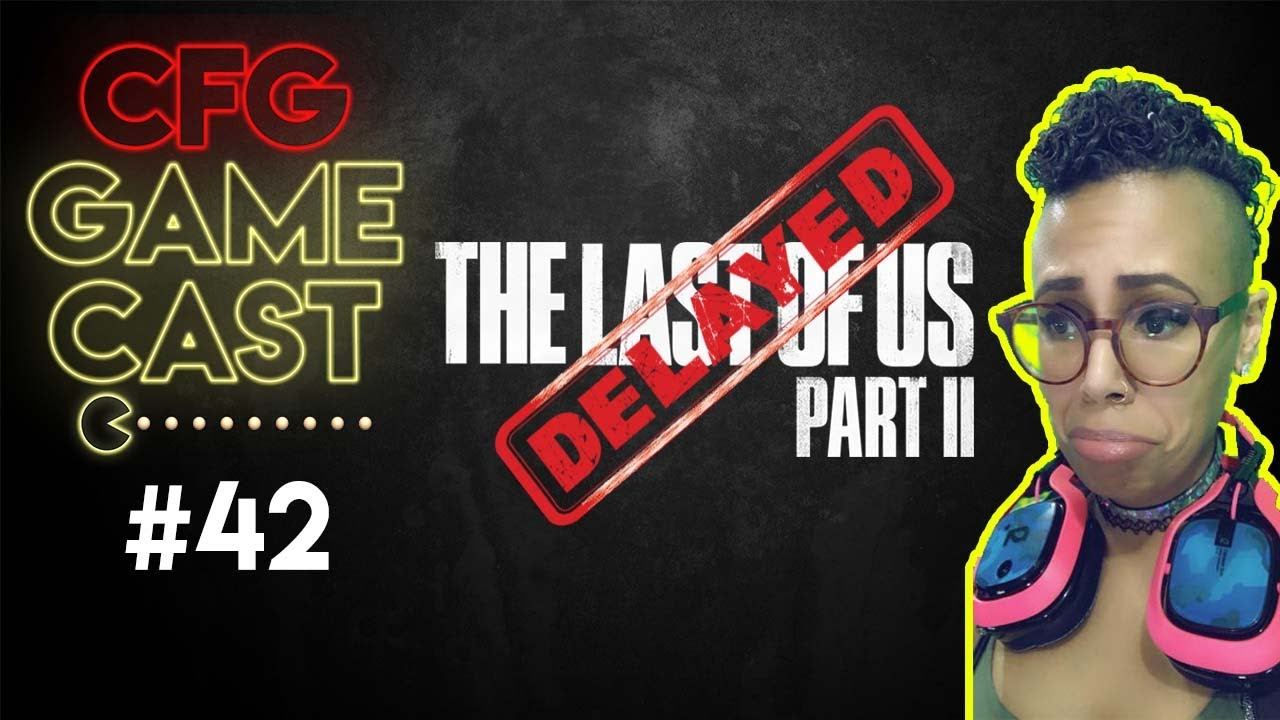 CFG GameCast #42: The Last of Us Part II delayed!? Gothix chimes in…