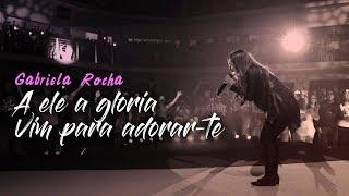 Gabriela Rocha - A Ele a glória / Vim para Adorar-te - AO VIVO 2017