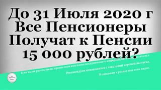 До 31 Июля 2020 года Все Пенсионеры Получат к Пенсии 15 000 рублей?