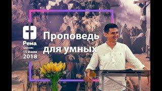 """Проповедь для умных"" Алексей Захарченко 15.07.2018г"