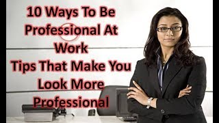 10 Ways To Be Professional At Work | Tips That Make You Look More Professional