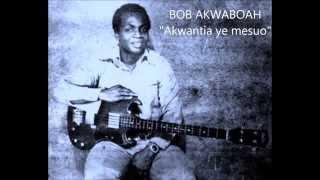 Bob Akwaboah - Akwantia Ye mesuo
