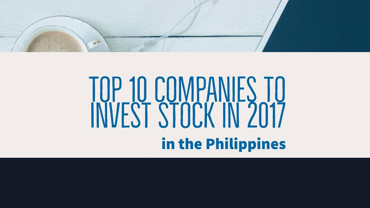 Invest Companies Top 10 Companies To Invest Stocks In 2017 In The Philippines