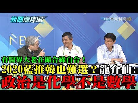 【精彩】有醫界大老在撮合綠白合!2020藍推韓也難選? 龍介仙:政治是化學不是數學!