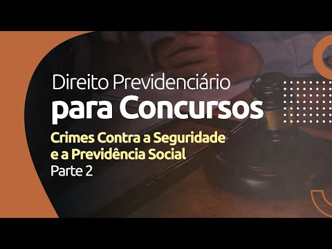 Direito Previdenciário - Crimes Contra a Seguridade e a Previdência Social -  Parte 2