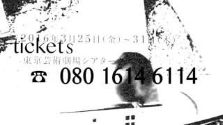 2016年3月25日(金)ー31日(木) 東京芸術劇場シアターウエスト https://ww...