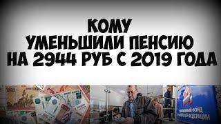 Кому уменьшили пенсию на 2944 рублей с 2019 года