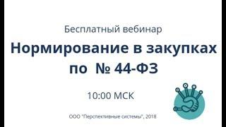 Вебинар: Нормирование в закупках по Закону № 44-ФЗ от 17.01.2019