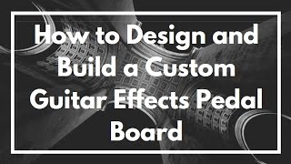 How To Design, Build And Make A Custom Guitar Effects Pedal Board