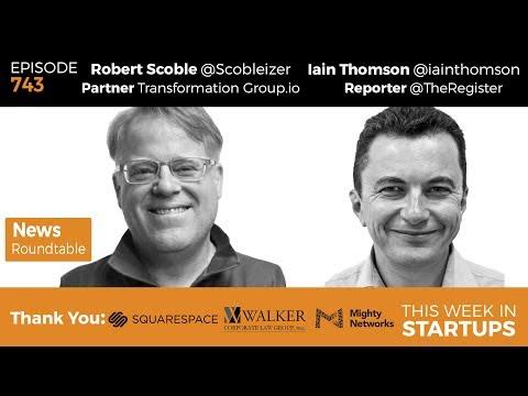 E743: News Roundtable! Robert Scoble Iain Thomson: Apple AR, Amazon Whole Foods, Google, Trump, Uber