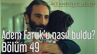 İstanbullu Gelin 49. Bölüm - Adem Faruk'u Nasıl Buldu?