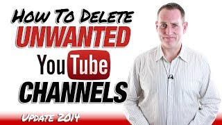 How To Delete Unwanted YouTube Channels - Update 2014