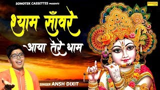 श्याम साँवरे आया तेरे धाम | Ansh Dixit | Khatu Shyam Bhajan | Krishna Bhajan