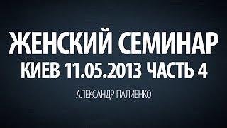 Женский семинар. Часть 4 (Киев 11.05.2013) Александр Палиенко.