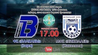 ФК Балканы (Заря) - МФК Николаев (Николаев) 0:1 (22.08.2018)