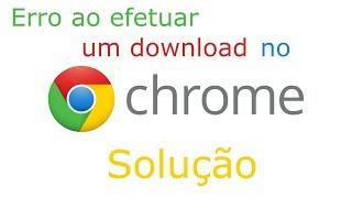 Erro ao efetuar download no Google Chrome (Solução)