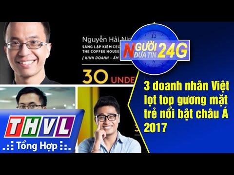 THVL   Người đưa tin 24G: 3 doanh nhân Việt lọt top gương mặt trẻ nổi bật châu Á 2017