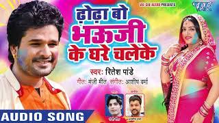 Ritesh Pandey का सबसे सुपरहिट होली 2019 Dhodha Bo Bhauji Ke Ghare Chaleke Superhit Holi Songs
