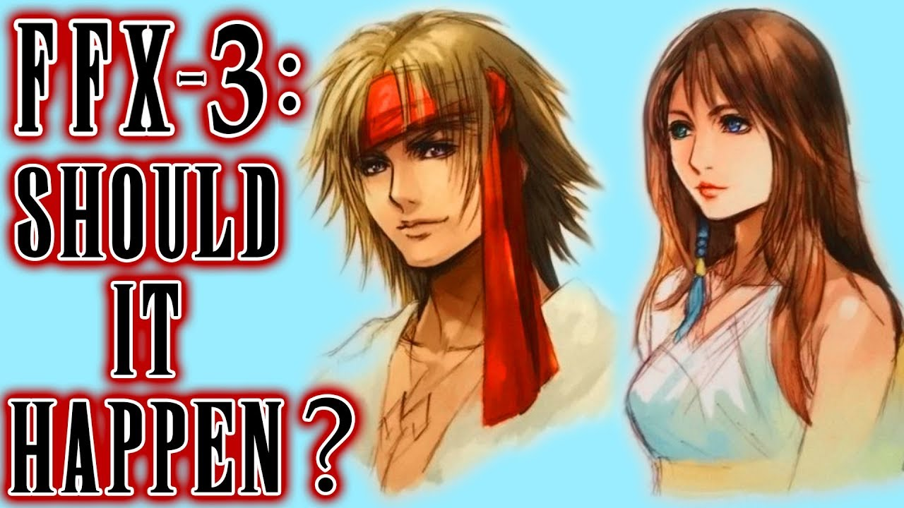 Final Fantasy X 3 Why I Currently Do Not Want It To Ever Happen Youtube