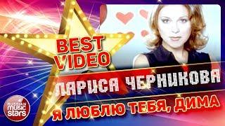 ЛАРИСА ЧЕРНИКОВА — Я ЛЮБЛЮ ТЕБЯ, ДИМА ❂ КОЛЛЕКЦИЯ ЛУЧШИХ КЛИПОВ ❂ BEST VIDEO ❂