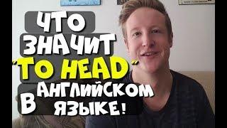 """ЧТО ОЗНАЧАЕТ """"TO HEAD"""" В АНГЛИЙСКОМ?!"""
