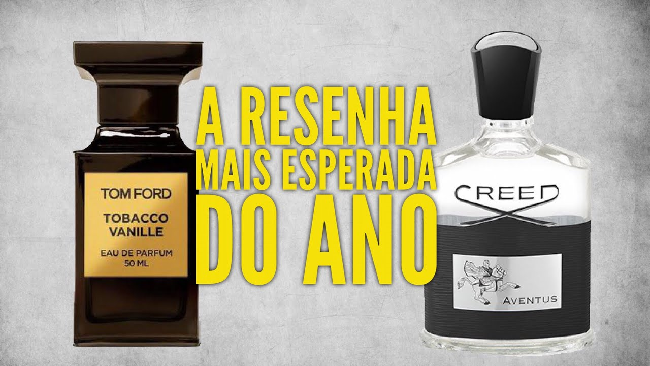 Tobacco Vanille E Creed Aventus As Resenhas Mais Esperadas Do