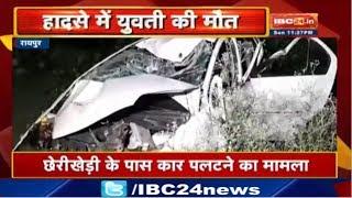 Raipur Accident News : Cherikhedi के पास Car पलटने का मामला | हादसे में एक युवती की मौत