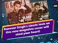Ranveer Singh's classic look on this new magazine cover will steal your heart! - Bollywood News