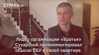 Лидер организации «Братья» Сухарский прокомментировал обыски СБУ в своей квартире | Страна.ua